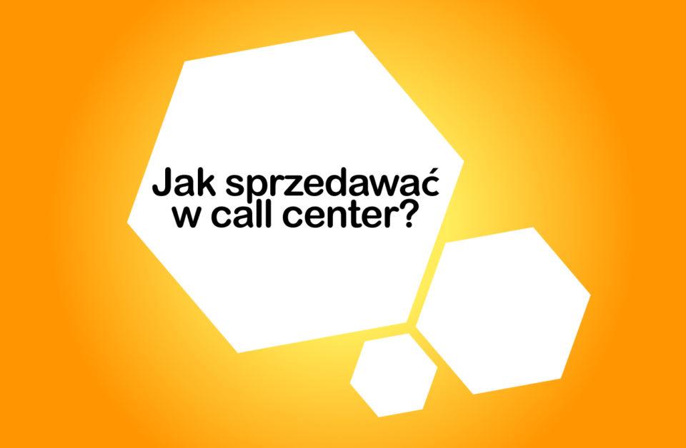 Jak sprzedawać w call center? 10 najlepszych technik sprzedaży telefonicznej cz.2